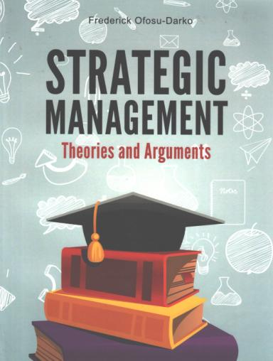 Strategic Management: Theories and Arguments (Frederick Ofosu Darko)